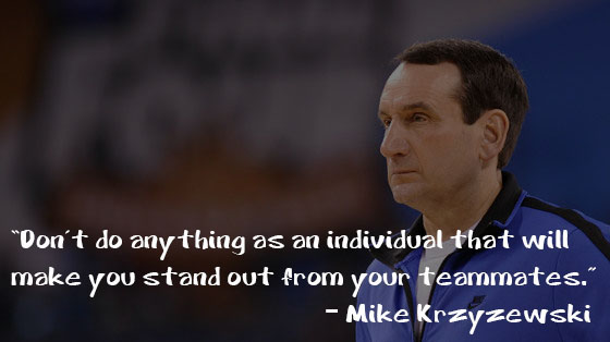 Don't do anything as an individual that will make you stand out from your teammates