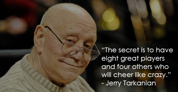 The secret is to have eight great players and four others who will cheer like crazy.