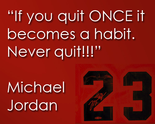 If you quit once it becomes a habit.